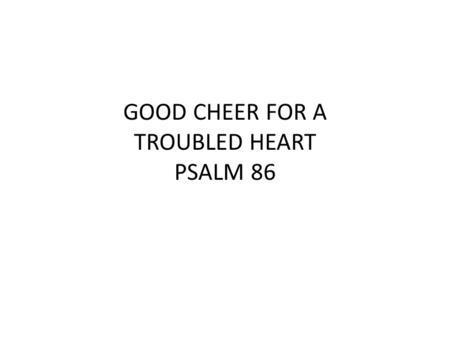 "GOOD CHEER FOR A TROUBLED HEART PSALM 86. PSALM 86 ""Incline Thine ear, O LORD, and answer me; For I am afflicted and needy. Do preserve my soul, for I."