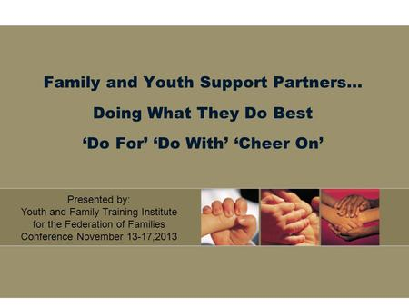 Family and Youth Support Partners… Doing What They Do Best 'Do For' 'Do With' 'Cheer On' Presented by: Youth and Family Training Institute for the Federation.