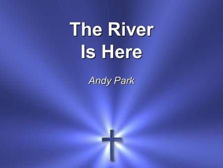 The River Is Here Andy Park. Down the mountain The river flows And it brings refreshing Wherever it goes.