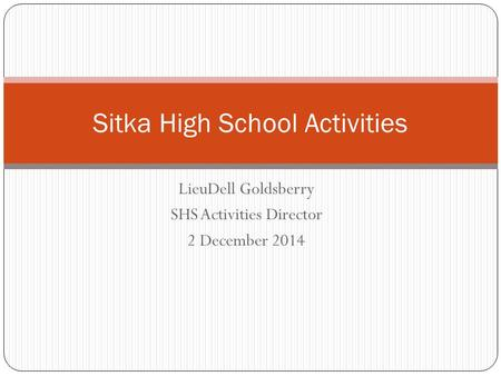 LieuDell Goldsberry SHS Activities Director 2 December 2014 Sitka High School Activities.