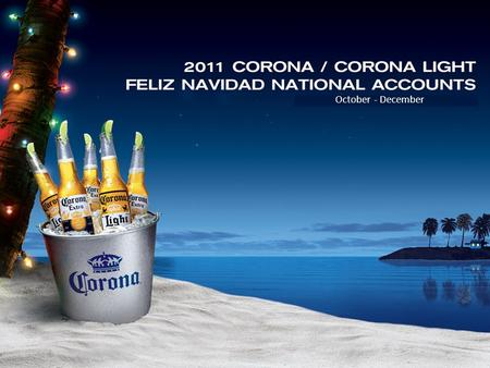 October - December. Corona Beer Displays Drive Holiday Cheer Wine Champagne Spirits Beer 46% 35% 4% 15% Dollar Share of Beverage Alcohol – US Food +1.5%