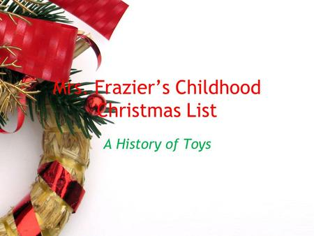 Mrs. Frazier's Childhood Christmas List A History of Toys.