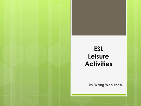 ESL Leisure Activities By Wang Wen zhao. Objectives 1. Students will be able to tell leisure activity vocabularies. 2. Students will be able to construct.