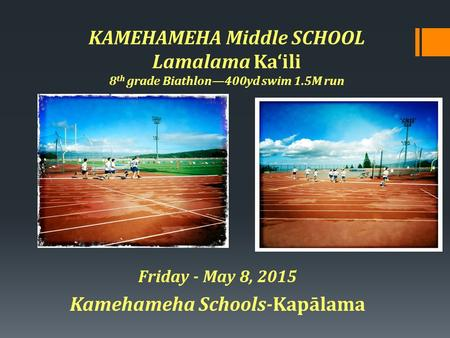 KAMEHAMEHA Middle SCHOOL Lamalama Ka'ili 8 th grade Biathlon—400yd swim 1.5M run Friday - May 8, 2015 Kamehameha Schools-Kapālama.