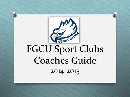 FGCU Sport Clubs Coaches Guide 2014-2015. Goals O Help Coaches & Advisors understand: O the structure of the Sport Clubs program O their role within a.