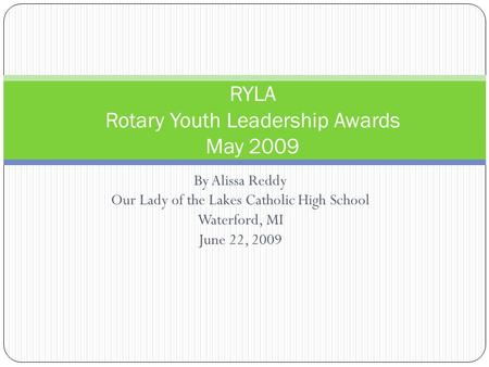 By Alissa Reddy Our Lady of the Lakes Catholic High School Waterford, MI June 22, 2009 RYLA Rotary Youth Leadership Awards May 2009.