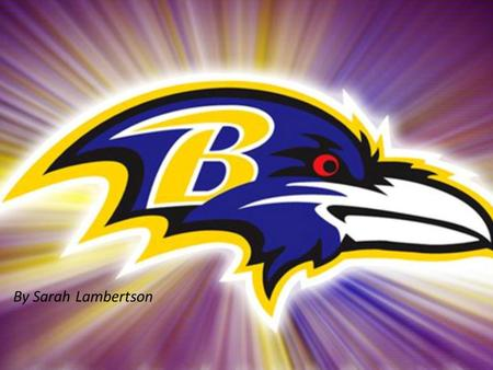 By Sarah Lambertson. Why the Ravens? I didn't know what else to do They are my favorite NFL team I believe that they're going to go far this season.
