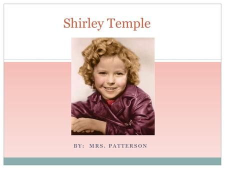 BY: MRS. PATTERSON Shirley Temple. Shirley Temple's Early Years Shirley Temple was born April 23, 1928 in Santa Monica, California Shirley had two older.