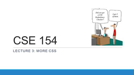 CSE 154 LECTURE 3: MORE CSS. Cascading Style Sheets (CSS):...... HTML CSS describes the appearance and layout of information on a web page (as opposed.