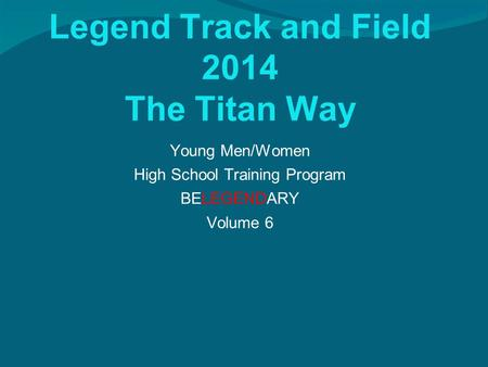 Legend Track and Field 2014 The Titan Way Young Men/Women High School Training Program BELEGENDARY Volume 6.