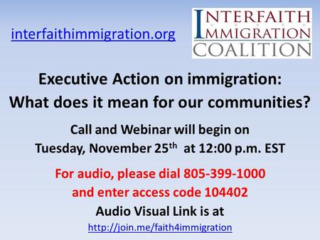 Interfaithimmigration.org Executive Action on immigration: What does it mean for our communities? Call and Webinar will begin on Tuesday, November 25 th.