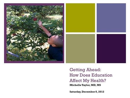 + Getting Ahead: How Does Education Affect My Health? Michelle Taylor, MD, MS Saturday, December 8, 2012.