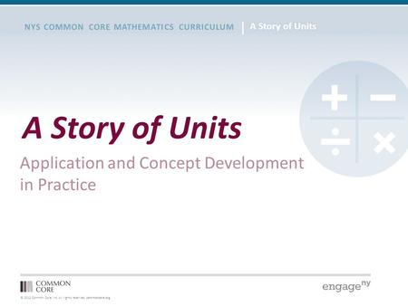© 2012 Common Core, Inc. All rights reserved. commoncore.org NYS COMMON CORE MATHEMATICS CURRICULUM A Story of Units Application and Concept Development.