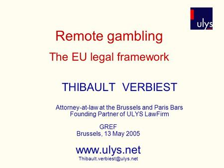 Remote gambling The EU legal framework THIBAULT VERBIEST Attorney-at-law at the Brussels and Paris Bars Founding Partner of ULYS LawFirm GREF Brussels,