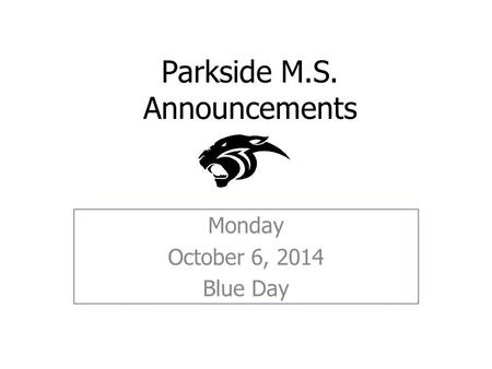 Parkside M.S. Announcements Monday October 6, 2014 Blue Day.