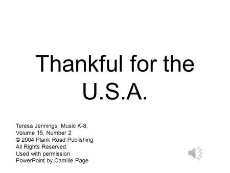 Thankful for the U.S.A. Teresa Jennings, Music K-8, Volume 15, Number 2 © 2004 Plank Road Publishing All Rights Reserved. Used with permission. PowerPoint.