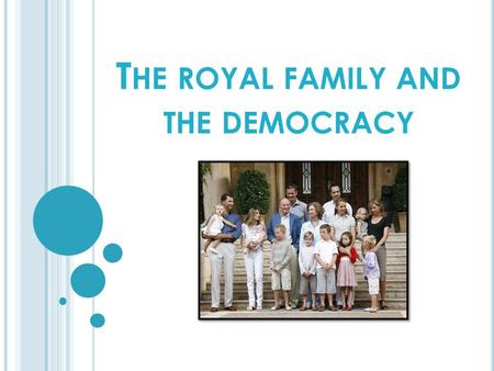 T HE ROYAL FAMILY AND THE DEMOCRACY. S PANISH ROYAL FAMILY Sanction and promulgate laws. Summon and dissolve Parliament and call an election in the terms.