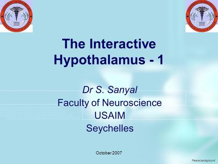 October 2007 The Interactive Hypothalamus - 1 Dr S. Sanyal Faculty of Neuroscience USAIM Seychelles Peace background.