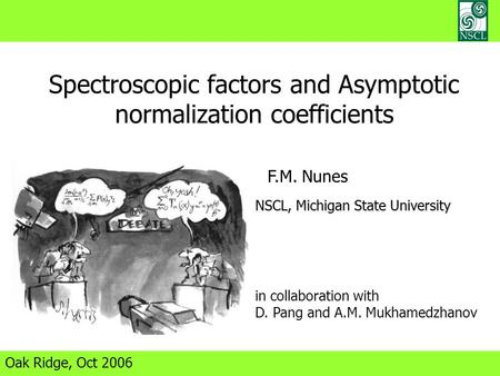 Spectroscopic factors and Asymptotic normalization coefficients Oak Ridge, Oct 2006 F.M. Nunes NSCL, Michigan State University in collaboration with D.