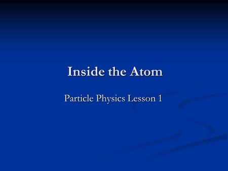 Inside the Atom Particle Physics Lesson 1 Homework (Fri 2 nd Oct) Ernest Rutherford What important experiment did he direct in the early 20 th Century?