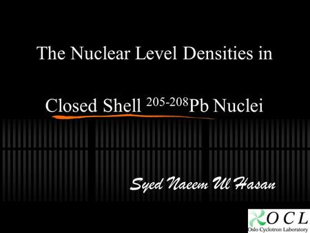 The Nuclear Level Densities in Closed Shell 205-208 Pb Nuclei Syed Naeem Ul Hasan.