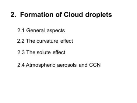 2. Formation of Cloud droplets 2.2 The curvature effect 2.3 The solute effect 2.4 Atmospheric aerosols and CCN 2.1 General aspects.