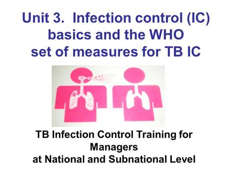 Unit 3. Infection control (IC) basics and the WHO set of measures for TB IC TB Infection Control Training for Managers at National and Subnational Level.