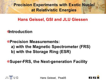 Hans Geissel, Pisa05 Precision Experiments with Exotic Nuclei at Relativistic Energies Hans Geissel, GSI and JLU Giessen  Introduction  Precision Measurements: