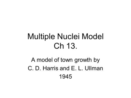 Multiple Nuclei Model Ch 13. A model of town growth by C. D. Harris and E. L. Ullman 1945.
