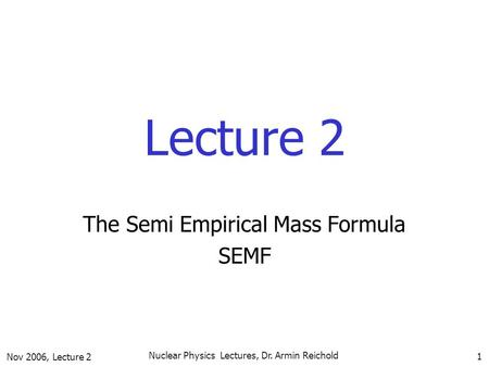 Nov 2006, Lecture 2 Nuclear Physics Lectures, Dr. Armin Reichold 1 Lecture 2 The Semi Empirical Mass Formula SEMF.