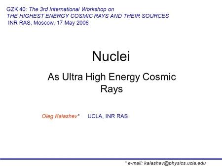 Nuclei As Ultra High Energy Cosmic Rays Oleg Kalashev* UCLA, INR RAS GZK 40: The 3rd International Workshop on THE HIGHEST ENERGY COSMIC RAYS AND THEIR.