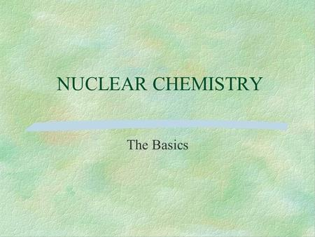 NUCLEAR CHEMISTRY The Basics. The Nucleus The nucleus is composed of nucleons –protons –neutrons A nucleus is characterized by two numbers –atomic mass.