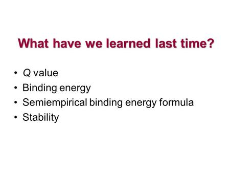 What have we learned last time? Q value Binding energy Semiempirical binding energy formula Stability.