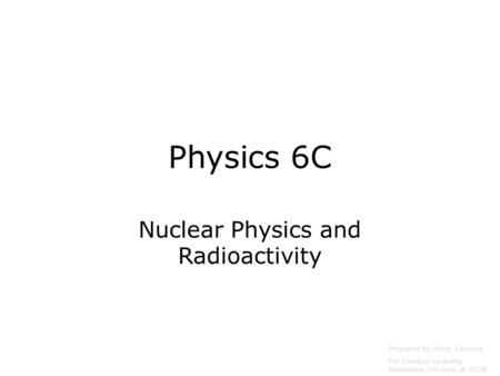 Physics 6C Nuclear Physics and Radioactivity Prepared by Vince Zaccone For Campus Learning Assistance Services at UCSB.