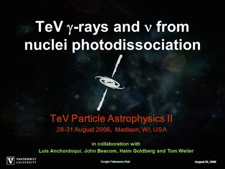 Sergio Palomares-RuizAugust 28, 2006 TeV  -rays and from nuclei photodissociation TeV Particle Astrophysics II 28-31 August 2006, Madison, WI, USA in.