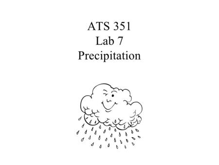 ATS 351 Lab 7 Precipitation March 7, 2006. Droplet Growth by Collision and Coalescence Growth by condensation alone takes too long Occurs in clouds with.