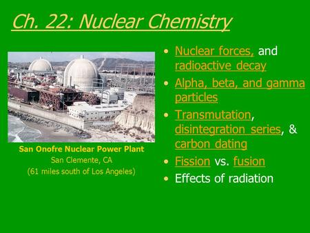 Ch. 22: Nuclear Chemistry Nuclear forces, and radioactive decayNuclear forces, radioactive decay Alpha, beta, and gamma particlesAlpha, beta, and gamma.