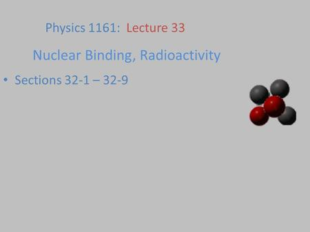 Nuclear Binding, Radioactivity Sections 32-1 – 32-9 Physics 1161: Lecture 33.