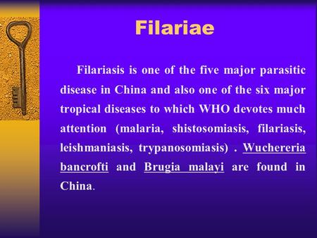 Filariae Filariasis is one of the five major parasitic disease in China and also one of the six major tropical diseases to which WHO devotes much attention.