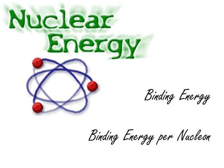 Binding Energy Binding Energy per Nucleon. Binding Energy The term binding energy is used to indicate the energy that would be required to form an atom.