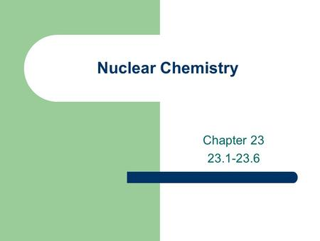 Nuclear Chemistry Chapter 23 23.1-23.6. Nuclear Chemistry Nuclear Chemistry- the study of reactions involving changes in atomic nuclei. Importance Disadvantages.