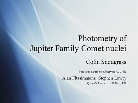 Photometry of Jupiter Family Comet nuclei Colin Snodgrass European Southern Observatory, Chile Alan Fitzsimmons, Stephen Lowry Queen's University Belfast,