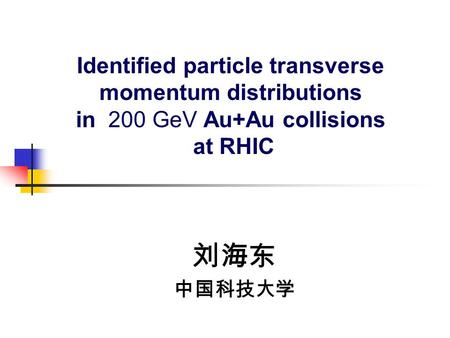 Identified particle transverse momentum distributions in 200 GeV Au+Au collisions at RHIC 刘海东 中国科技大学.