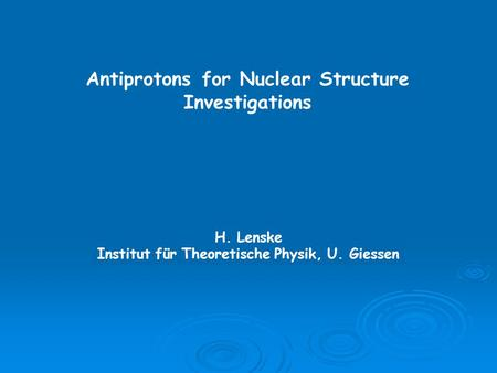 Antiprotons for Nuclear Structure Investigations H. Lenske Institut für Theoretische Physik, U. Giessen.