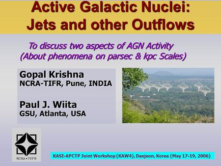 Active Galactic Nuclei: Jets and other Outflows To discuss two aspects of AGN Activity (About phenomena on parsec & kpc Scales) To discuss two aspects.