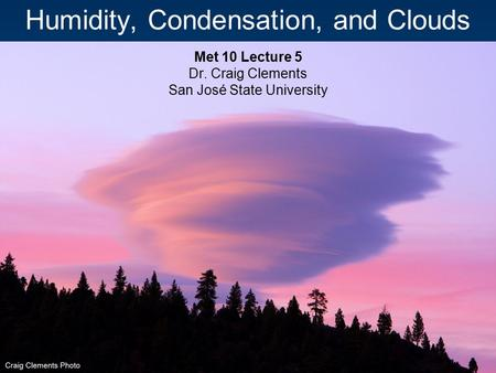 Humidity, Condensation, and Clouds Met 10 Lecture 5 Dr. Craig Clements San José State University.