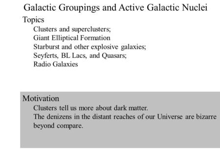 1 Galactic Groupings and Active Galactic Nuclei Topics Clusters and superclusters; Giant Elliptical Formation Starburst and other explosive galaxies; Seyferts,