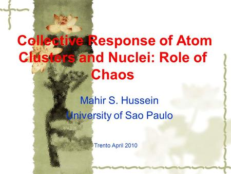 Collective Response of Atom Clusters and Nuclei: Role of Chaos Trento April 2010 Mahir S. Hussein University of Sao Paulo.