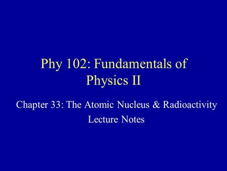 Phy 102: Fundamentals of Physics II Chapter 33: The Atomic Nucleus & Radioactivity Lecture Notes.