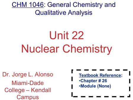 Nuclear Chemistry Unit 22 Nuclear Chemistry Dr. Jorge L. Alonso Miami-Dade College – Kendall Campus Miami, FL Textbook Reference: Chapter # 26 Module (None)